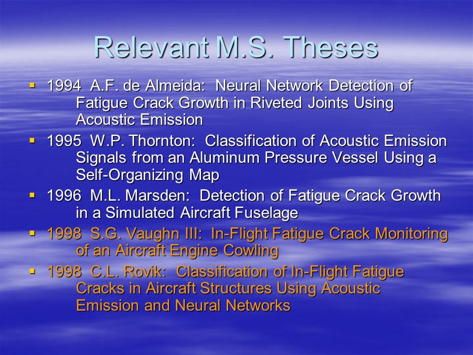 Relevant M.S. Theses 1994 A.F. de Almeida: Neural Network Detection of Fatigue Crack Growth in Riveted Joints Using Acoustic Emission 1994 A.F. de Alm