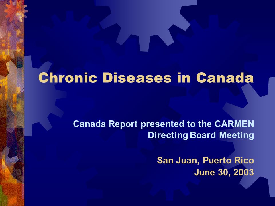 Chronic Diseases in Canada Canada Report presented to the CARMEN Directing Board Meeting San Juan, Puerto Rico June 30, 2003