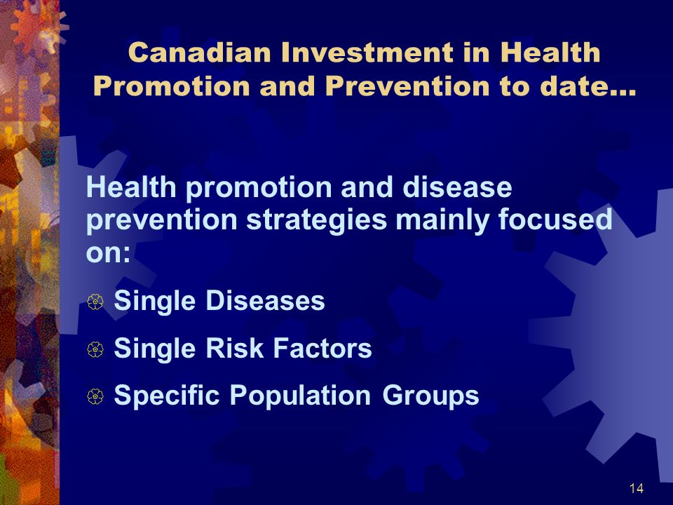 14 Canadian Investment in Health Promotion and Prevention to date… Health promotion and disease prevention strategies mainly focused on: { Single Diseases { Single Risk Factors { Specific Population Groups
