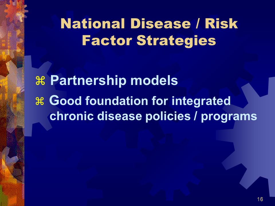 16 National Disease / Risk Factor Strategies z Partnership models z G ood foundation for integrated chronic disease policies / programs