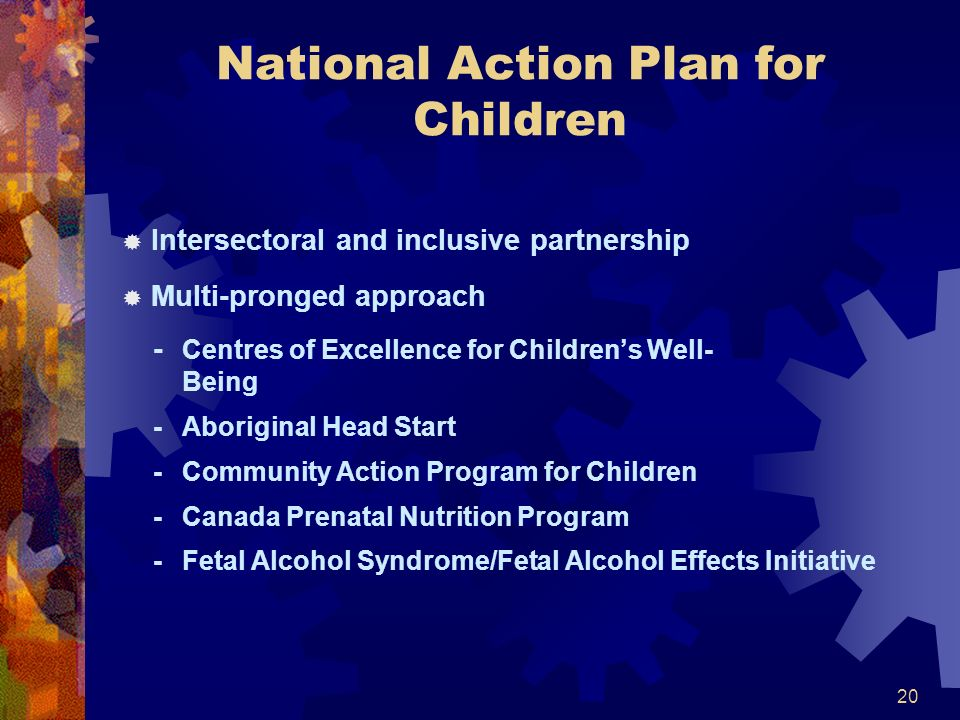 20 National Action Plan for Children Intersectoral and inclusive partnership Multi-pronged approach - Centres of Excellence for Childrens Well- Being - Aboriginal Head Start - Community Action Program for Children - Canada Prenatal Nutrition Program - Fetal Alcohol Syndrome/Fetal Alcohol Effects Initiative