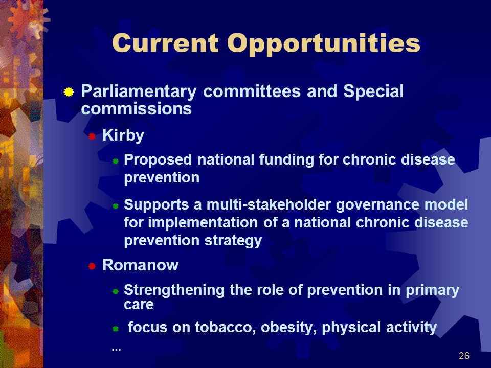 26 Current Opportunities Parliamentary committees and Special commissions Kirby Proposed national funding for chronic disease prevention Supports a multi-stakeholder governance model for implementation of a national chronic disease prevention strategy Romanow Strengthening the role of prevention in primary care focus on tobacco, obesity, physical activity …