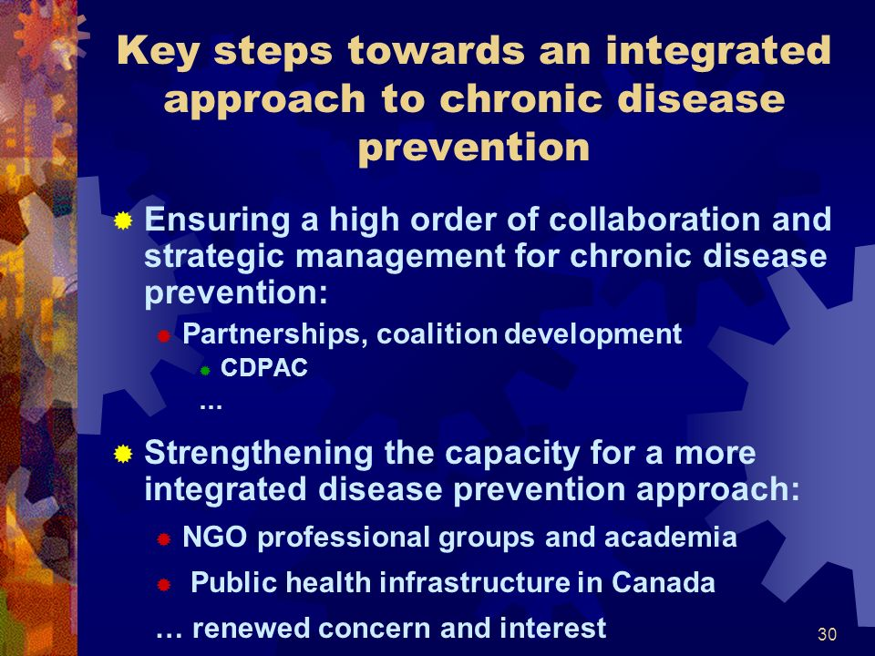 30 Key steps towards an integrated approach to chronic disease prevention Ensuring a high order of collaboration and strategic management for chronic disease prevention: Partnerships, coalition development CDPAC … Strengthening the capacity for a more integrated disease prevention approach: NGO professional groups and academia Public health infrastructure in Canada … renewed concern and interest