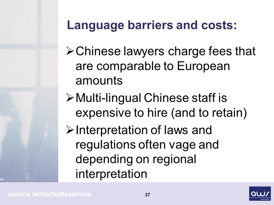 austria wirtschaftsservice 37 Language barriers and costs: Chinese lawyers charge fees that are comparable to European amounts Multi-lingual Chinese staff is expensive to hire (and to retain) Interpretation of laws and regulations often vage and depending on regional interpretation