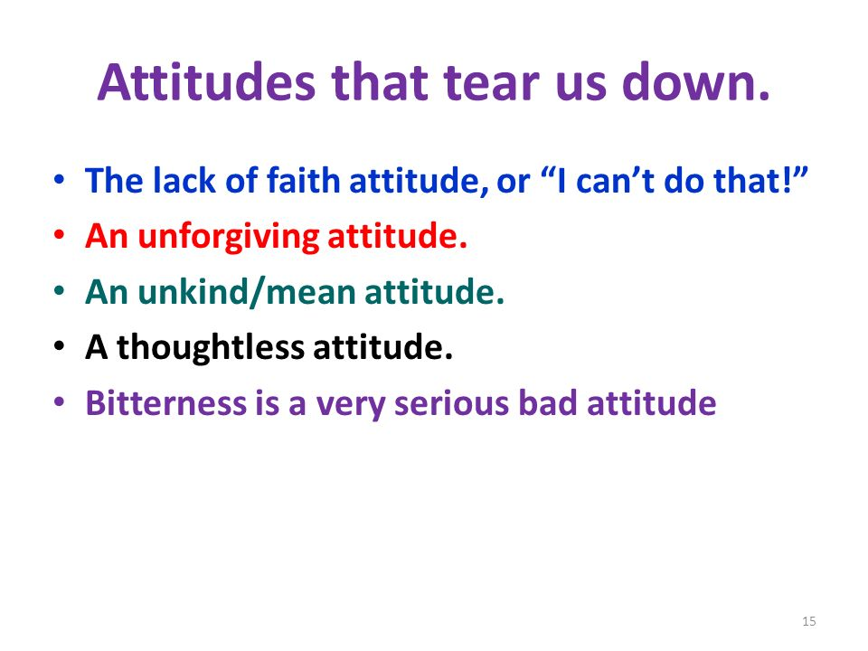 Attitudes that tear us down. The lack of faith attitude, or I cant do that.