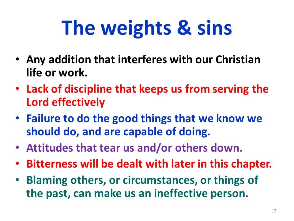 The weights & sins Any addition that interferes with our Christian life or work. Lack of discipline that keeps us from serving the Lord effectively Fa