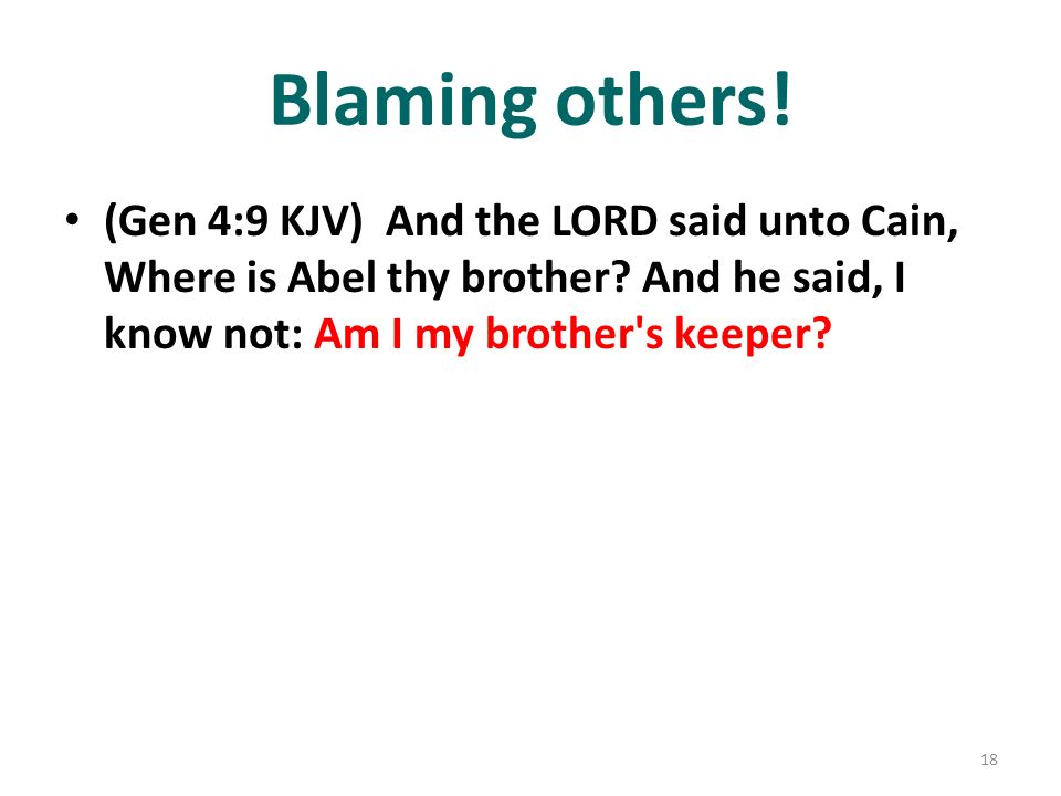 Blaming others! (Gen 4:9 KJV) And the LORD said unto Cain, Where is Abel thy brother? And he said, I know not: Am I my brother's keeper? 18