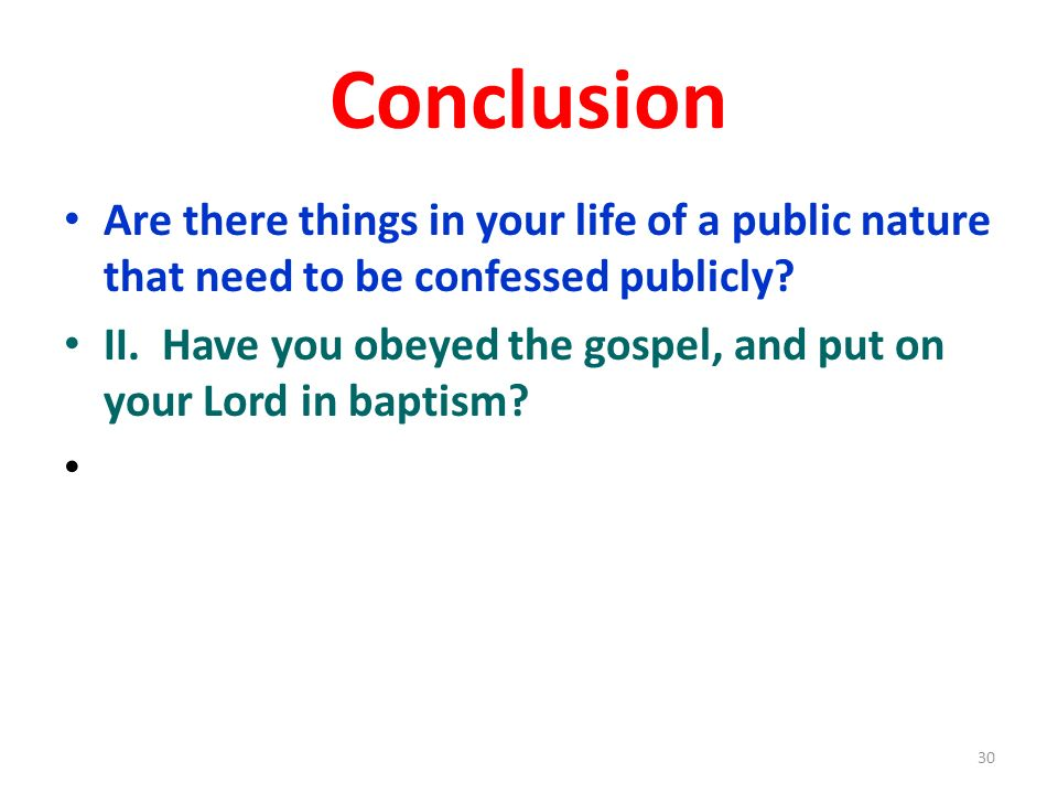 Conclusion Are there things in your life of a public nature that need to be confessed publicly? II. Have you obeyed the gospel, and put on your Lord i