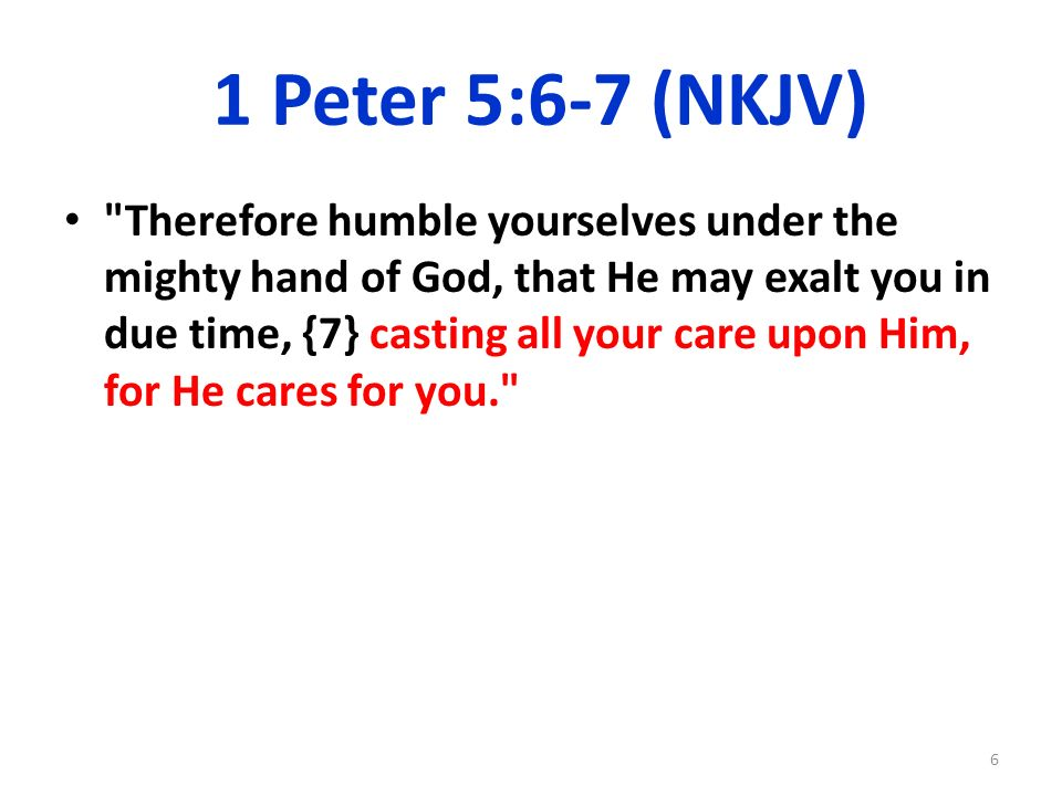 1 Peter 5:6-7 (NKJV) Therefore humble yourselves under the mighty hand of God, that He may exalt you in due time, {7} casting all your care upon Him, for He cares for you. 6