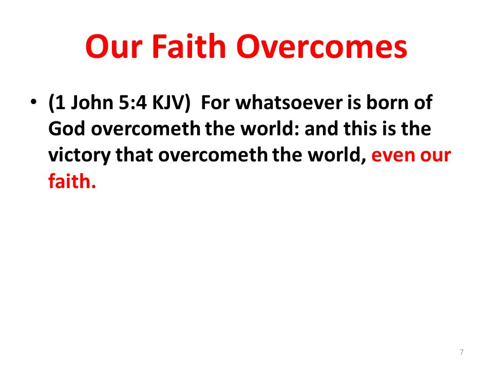 Our Faith Overcomes (1 John 5:4 KJV) For whatsoever is born of God overcometh the world: and this is the victory that overcometh the world, even our f