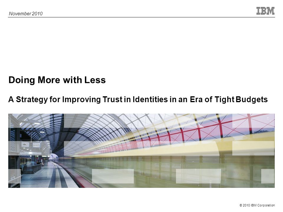 © 2010 IBM Corporation Doing More with Less A Strategy for Improving Trust in Identities in an Era of Tight Budgets November 2010