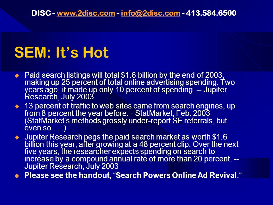 DISC - www.2disc.com - info@2disc.com - 413.584.6500www.2disc.cominfo@2disc.com SEM: Its Hot Paid search listings will total $1.6 billion by the end of 2003, making up 25 percent of total online advertising spending.