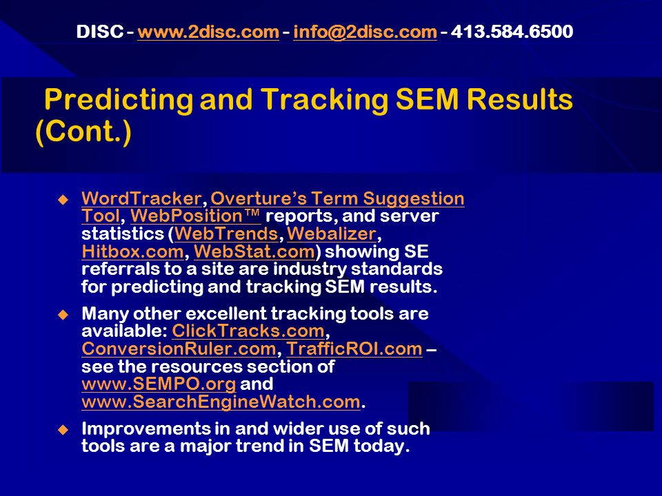 DISC - www.2disc.com - info@2disc.com - 413.584.6500www.2disc.cominfo@2disc.com Predicting and Tracking SEM Results (Cont.) WordTracker, Overtures Term Suggestion Tool, WebPosition reports, and server statistics (WebTrends, Webalizer, Hitbox.com, WebStat.com) showing SE referrals to a site are industry standards for predicting and tracking SEM results.