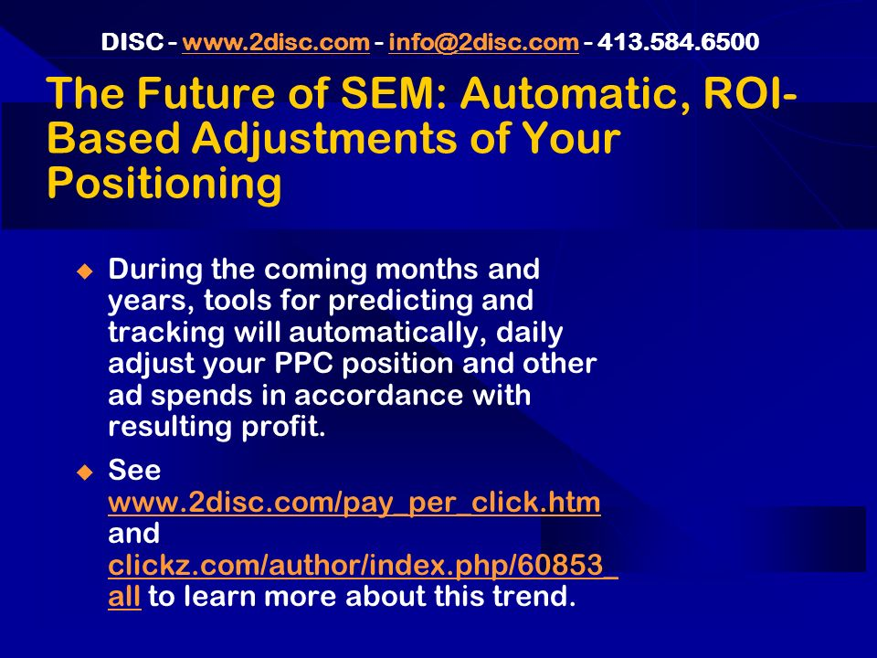 DISC - www.2disc.com - info@2disc.com - 413.584.6500www.2disc.cominfo@2disc.com The Future of SEM: Automatic, ROI- Based Adjustments of Your Positioning During the coming months and years, tools for predicting and tracking will automatically, daily adjust your PPC position and other ad spends in accordance with resulting profit.