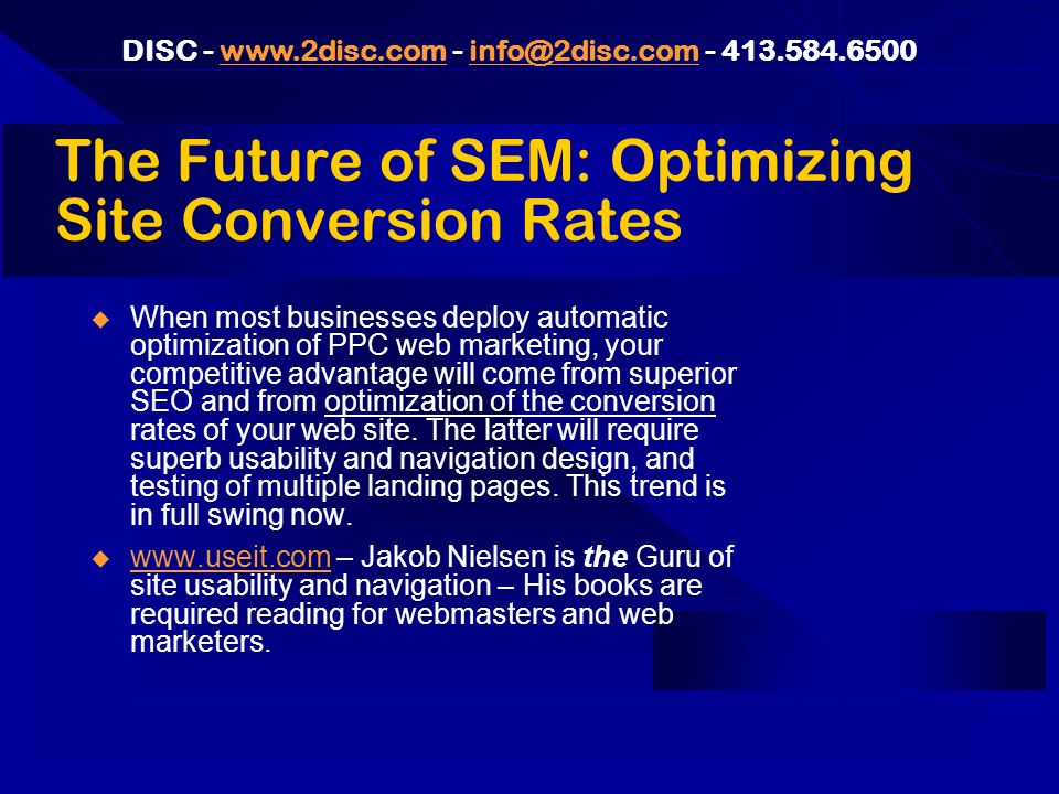 DISC - www.2disc.com - info@2disc.com - 413.584.6500www.2disc.cominfo@2disc.com The Future of SEM: Optimizing Site Conversion Rates When most businesses deploy automatic optimization of PPC web marketing, your competitive advantage will come from superior SEO and from optimization of the conversion rates of your web site.