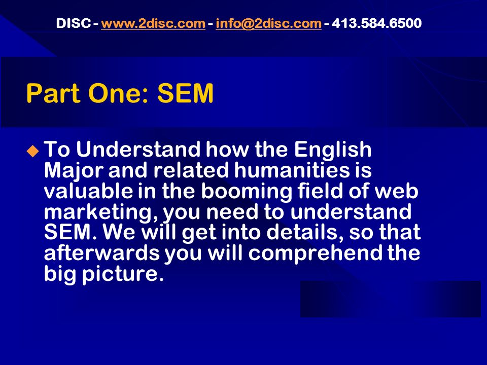 DISC - www.2disc.com - info@2disc.com - 413.584.6500www.2disc.cominfo@2disc.com One Minute History of SEM 1995-1998: Text-rich, often ugly sites got lucky with good SE position 1997 – 1999: A plague of spam tactics, most of which will now get you banished or demoted 2000 – 2001: failing web design firms scramble willy-nilly into SEM; illegitimate tactics and pricing confuses buyers and poisons the SEM well.