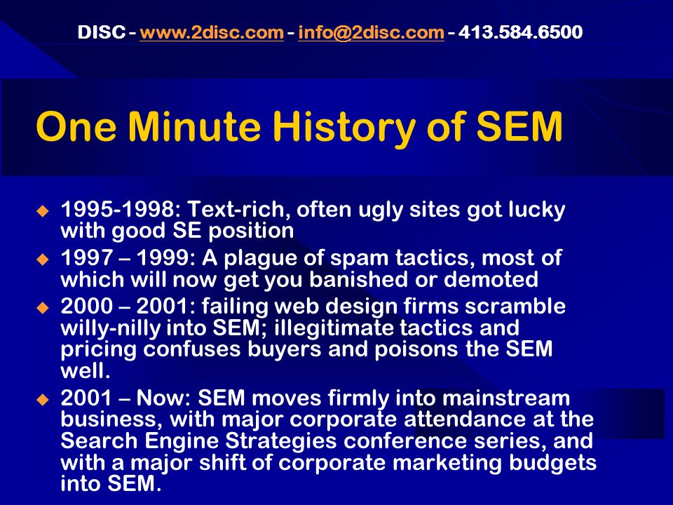 DISC - www.2disc.com - info@2disc.com - 413.584.6500www.2disc.cominfo@2disc.com SEM Resources: A Few Good Links www.SearchEngineWatch.com – The best, but you could spend months reading it all www.SearchEngineWatch.com www.SEMPO.com – Second best, and more condensed.