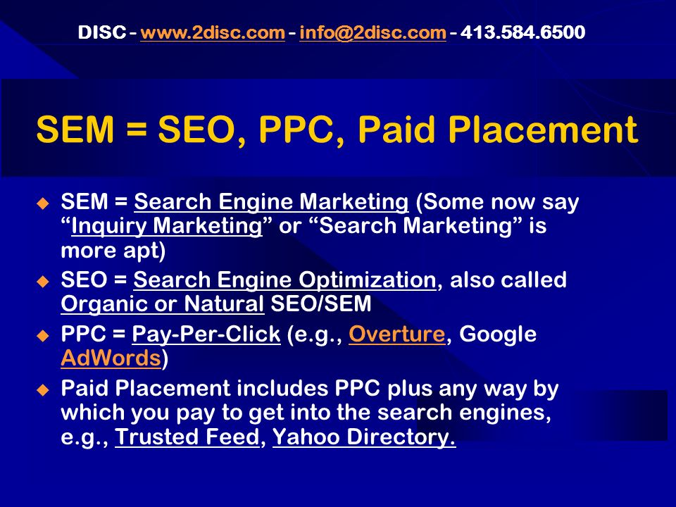 DISC - www.2disc.com - info@2disc.com - 413.584.6500www.2disc.cominfo@2disc.com SEM = SEO, PPC, Paid Placement SEM = Search Engine Marketing (Some now sayInquiry Marketing or Search Marketing is more apt) SEO = Search Engine Optimization, also called Organic or Natural SEO/SEM PPC = Pay-Per-Click (e.g., Overture, Google AdWords)Overture AdWords Paid Placement includes PPC plus any way by which you pay to get into the search engines, e.g., Trusted Feed, Yahoo Directory.