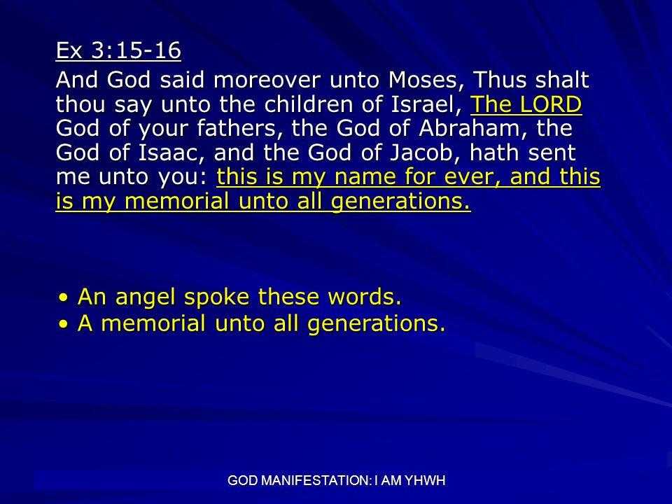 GOD MANIFESTATION: I AM YHWH Ex 3:15-16 And God said moreover unto Moses, Thus shalt thou say unto the children of Israel, The LORD God of your father