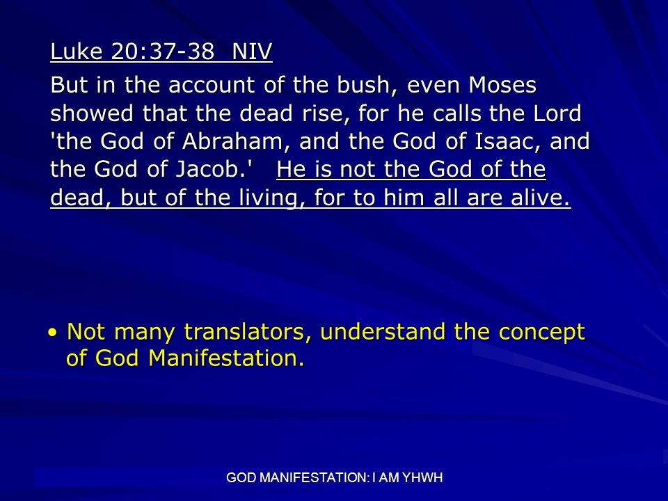 GOD MANIFESTATION: I AM YHWH Luke 20:37-38 NIV But in the account of the bush, even Moses showed that the dead rise, for he calls the Lord 'the God of