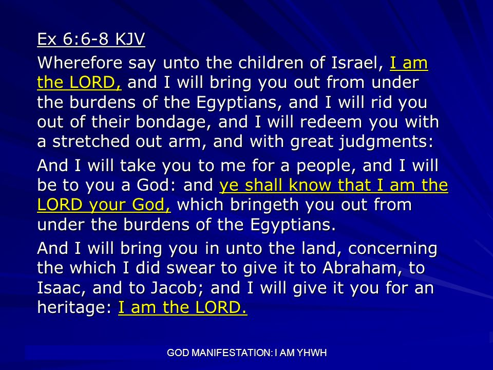 GOD MANIFESTATION: I AM YHWH Ex 6:6-8 KJV Wherefore say unto the children of Israel, I am the LORD, and I will bring you out from under the burdens of