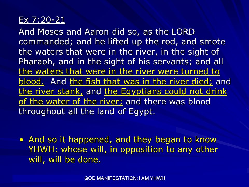 GOD MANIFESTATION: I AM YHWH Ex 7:20-21 And Moses and Aaron did so, as the LORD commanded; and he lifted up the rod, and smote the waters that were in
