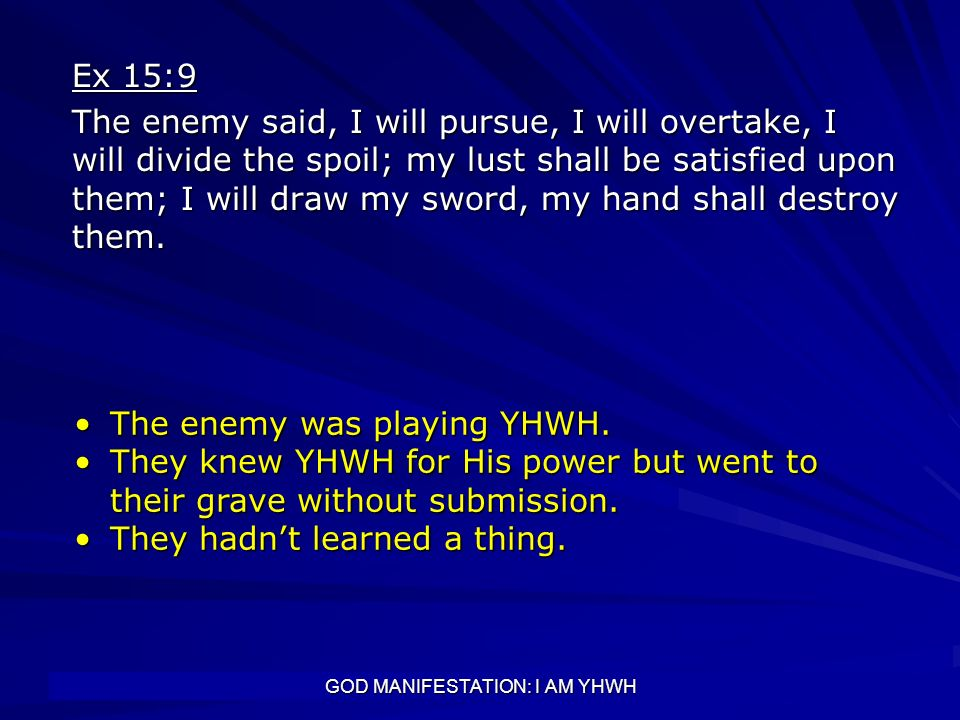 GOD MANIFESTATION: I AM YHWH Ex 15:9 The enemy said, I will pursue, I will overtake, I will divide the spoil; my lust shall be satisfied upon them; I