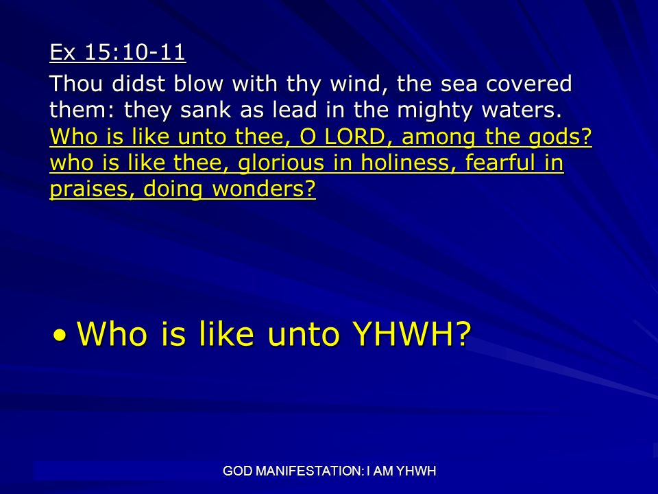 GOD MANIFESTATION: I AM YHWH Ex 15:10-11 Thou didst blow with thy wind, the sea covered them: they sank as lead in the mighty waters. Who is like unto