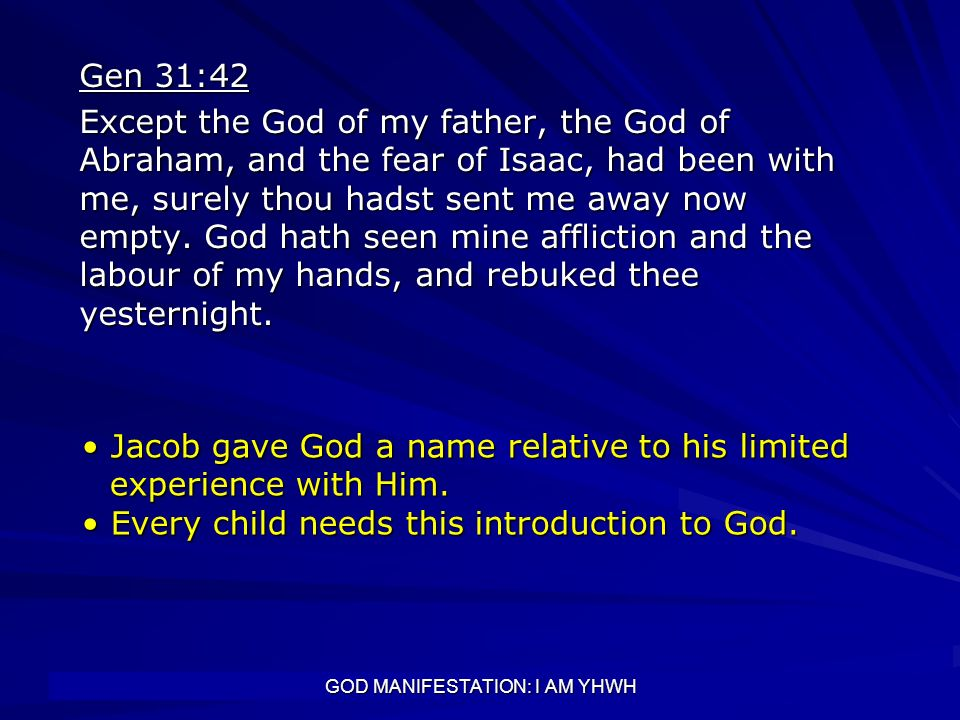 GOD MANIFESTATION: I AM YHWH Gen 31:42 Except the God of my father, the God of Abraham, and the fear of Isaac, had been with me, surely thou hadst sen