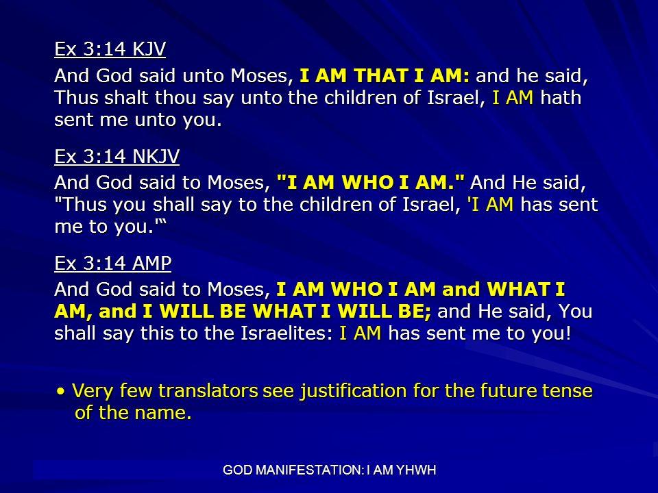 GOD MANIFESTATION: I AM YHWH Ex 3:14 KJV And God said unto Moses, I AM THAT I AM: and he said, Thus shalt thou say unto the children of Israel, I AM h