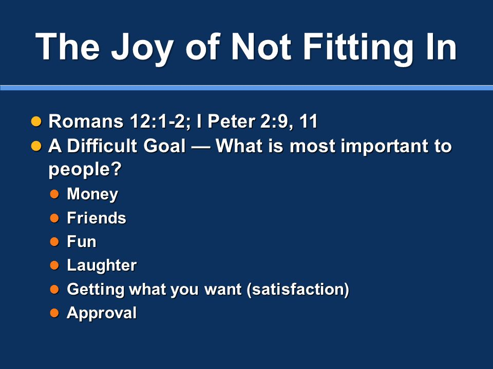 The Joy of Not Fitting In Romans 12:1-2; I Peter 2:9, 11 Romans 12:1-2; I Peter 2:9, 11 A Difficult Goal What is most important to people? A Difficult