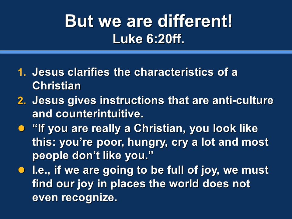 But we are different. Luke 6:20ff. 1. Jesus clarifies the characteristics of a Christian 2.