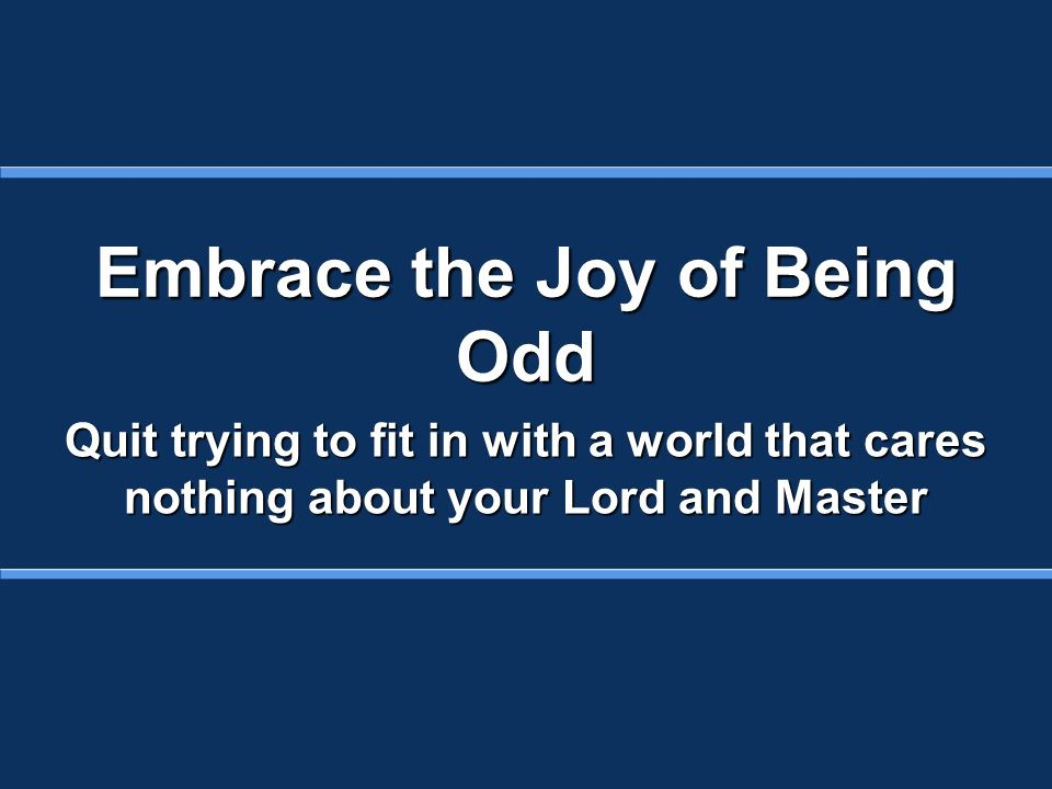 Embrace the Joy of Being Odd Quit trying to fit in with a world that cares nothing about your Lord and Master