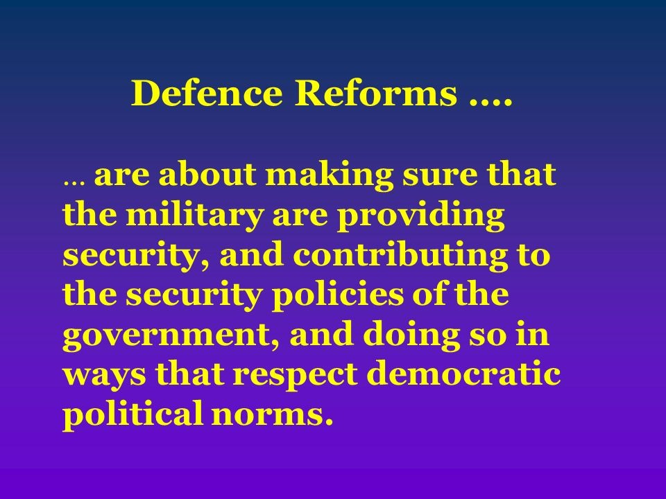 Defence Reforms …. … are about making sure that the military are providing security, and contributing to the security policies of the government, and