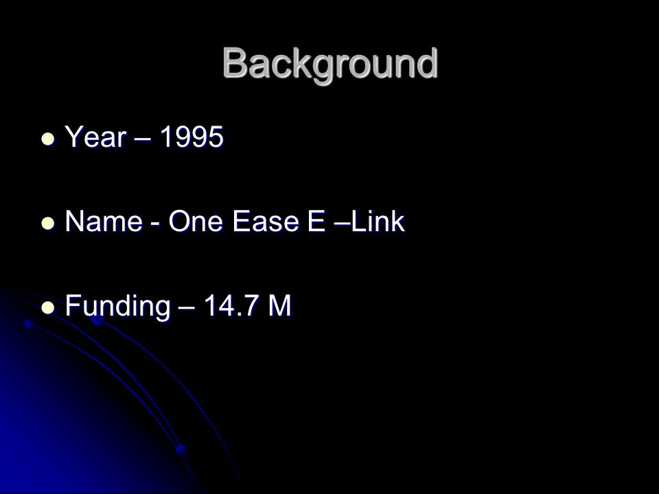 Background Year – 1995 Year – 1995 Name - One Ease E –Link Name - One Ease E –Link Funding – 14.7 M Funding – 14.7 M