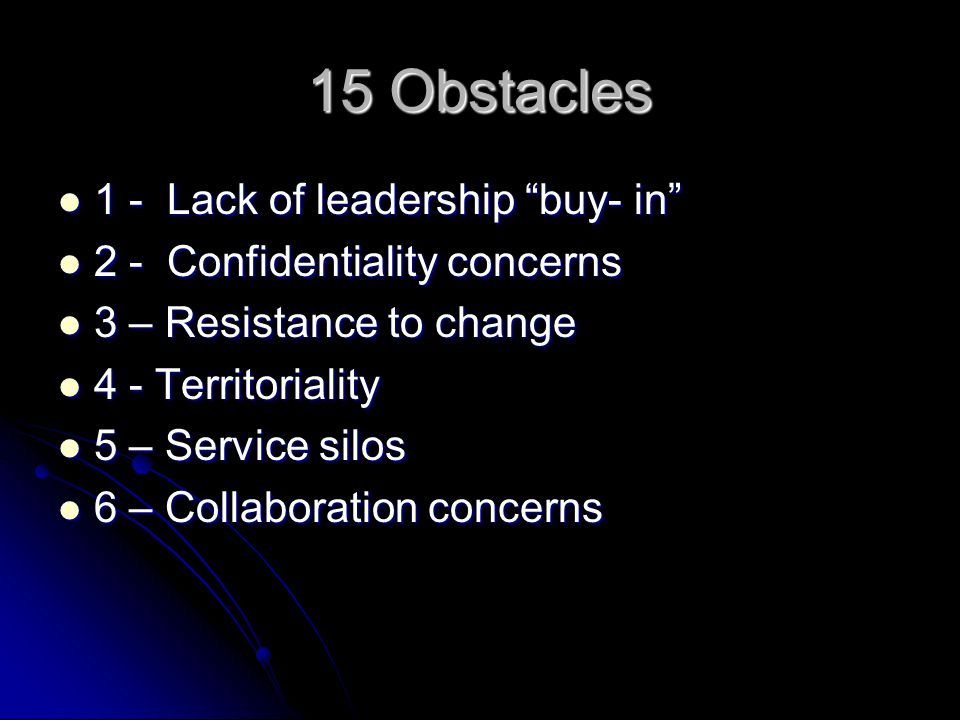 15 Obstacles 1 - Lack of leadership buy- in 1 - Lack of leadership buy- in 2 - Confidentiality concerns 2 - Confidentiality concerns 3 – Resistance to change 3 – Resistance to change 4 - Territoriality 4 - Territoriality 5 – Service silos 5 – Service silos 6 – Collaboration concerns 6 – Collaboration concerns