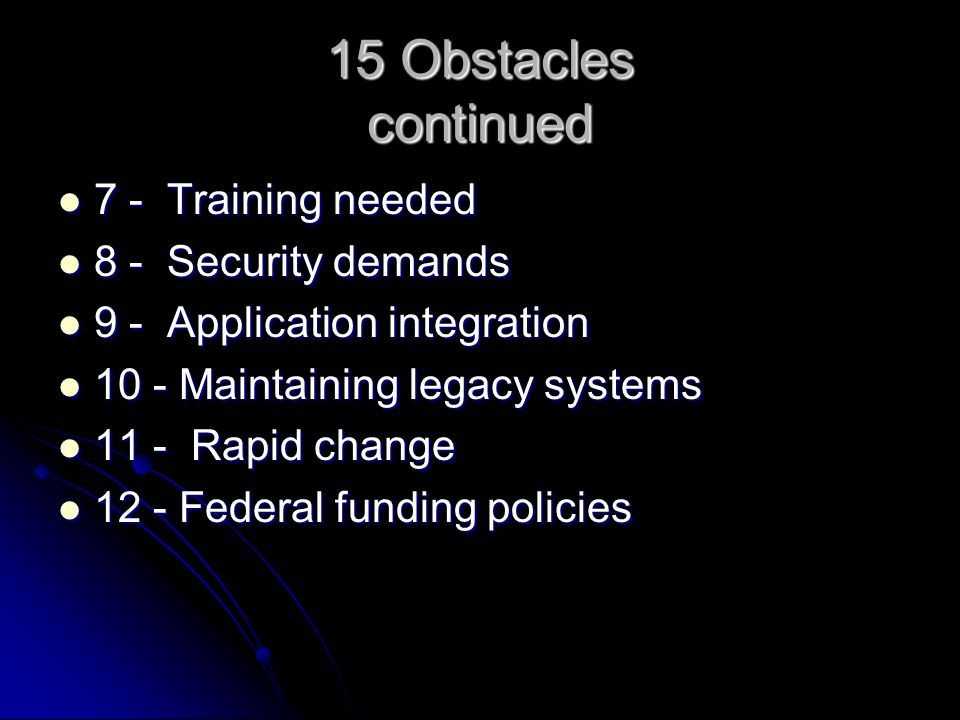 15 Obstacles continued 7 - Training needed 7 - Training needed 8 - Security demands 8 - Security demands 9 - Application integration 9 - Application integration 10 - Maintaining legacy systems 10 - Maintaining legacy systems 11 - Rapid change 11 - Rapid change 12 - Federal funding policies 12 - Federal funding policies