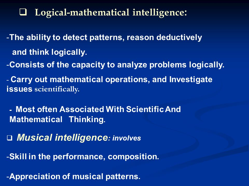 Logical-mathematical intelligence: -Consists of the capacity to analyze problems logically.