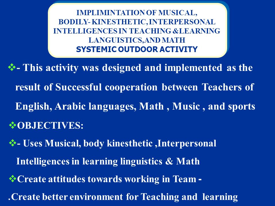 IMPLIMINTATION OF MUSICAL, BODILY- KINESTHETIC, INTERPERSONAL INTELLIGENCES IN TEACHING &LEARNING LANGUISTICS,AND MATH SYSTEMIC OUTDOOR ACTIVITY IMPLIMINTATION OF MUSICAL, BODILY- KINESTHETIC, INTERPERSONAL INTELLIGENCES IN TEACHING &LEARNING LANGUISTICS,AND MATH SYSTEMIC OUTDOOR ACTIVITY - This activity was designed and implemented as the result of Successful cooperation between Teachers of English, Arabic languages, Math, Music, and sports OBJECTIVES: - Uses Musical, body kinesthetic,Interpersonal Intelligences in learning linguistics & Math Create attitudes towards working in Team -.Create better environment for Teaching and learning