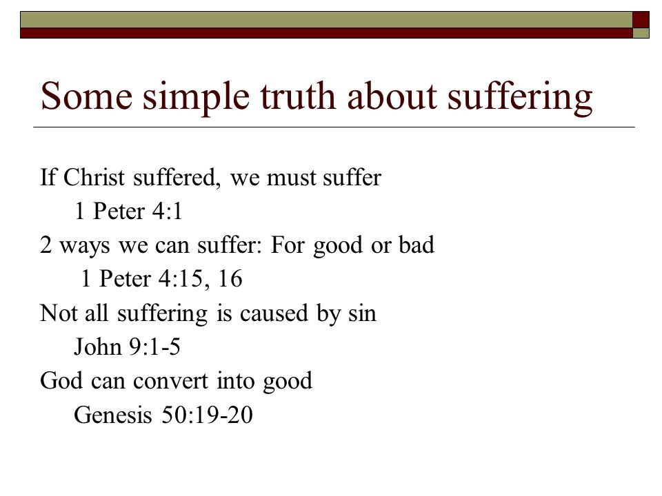 Some simple truth about suffering If Christ suffered, we must suffer 1 Peter 4:1 2 ways we can suffer: For good or bad 1 Peter 4:15, 16 Not all suffering is caused by sin John 9:1-5 God can convert into good Genesis 50:19-20
