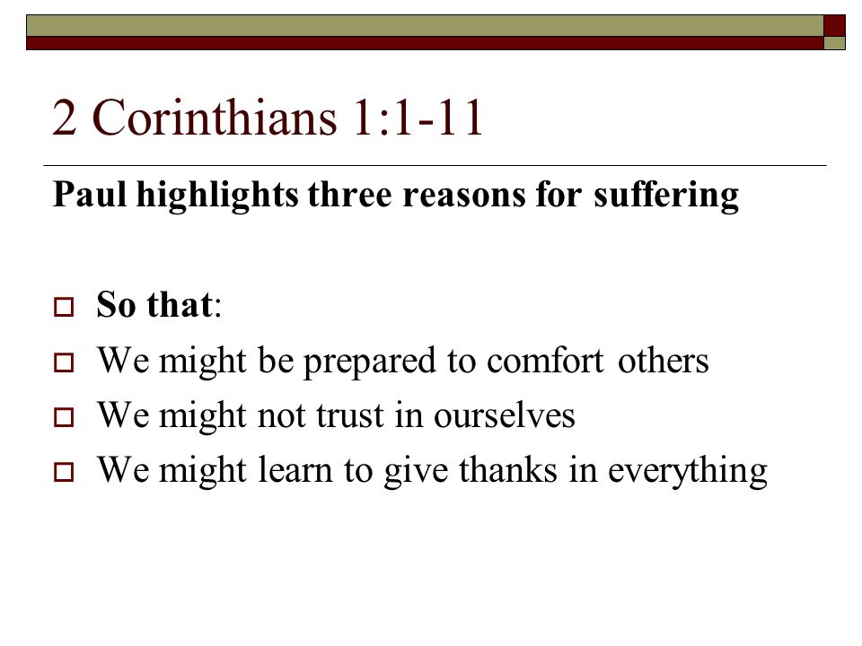2 Corinthians 1:1-11 Paul highlights three reasons for suffering So that: We might be prepared to comfort others We might not trust in ourselves We might learn to give thanks in everything