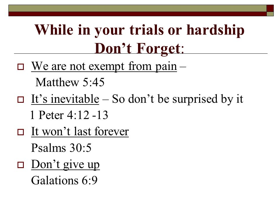While in your trials or hardship Dont Forget: We are not exempt from pain – Matthew 5:45 Its inevitable – So dont be surprised by it 1 Peter 4: It wont last forever Psalms 30:5 Dont give up Galations 6:9