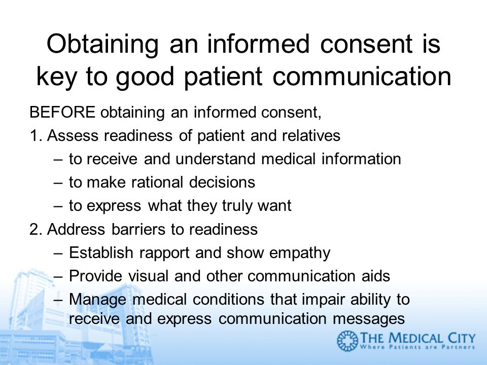 Obtaining an informed consent is key to good patient communication BEFORE obtaining an informed consent, 1. Assess readiness of patient and relatives