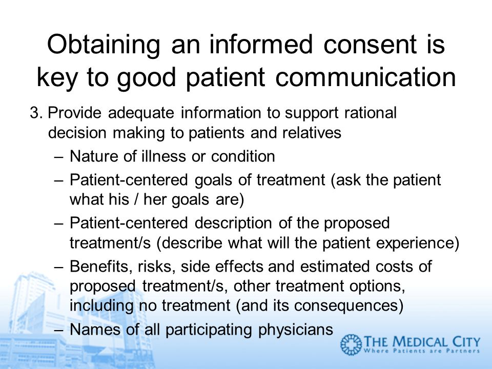 Obtaining an informed consent is key to good patient communication 3. Provide adequate information to support rational decision making to patients and