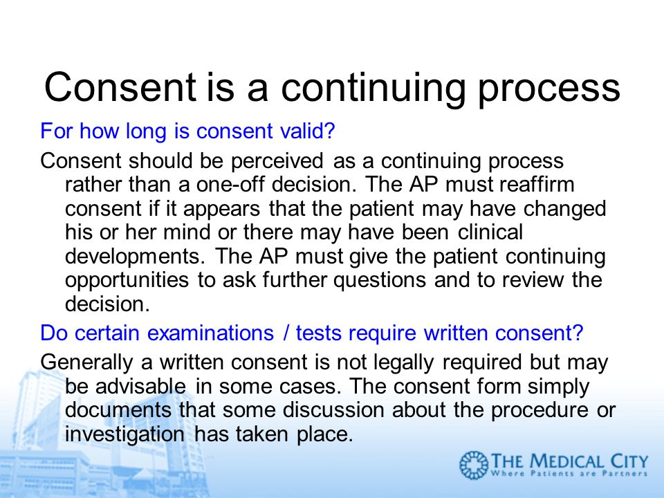 Consent is a continuing process For how long is consent valid? Consent should be perceived as a continuing process rather than a one-off decision. The
