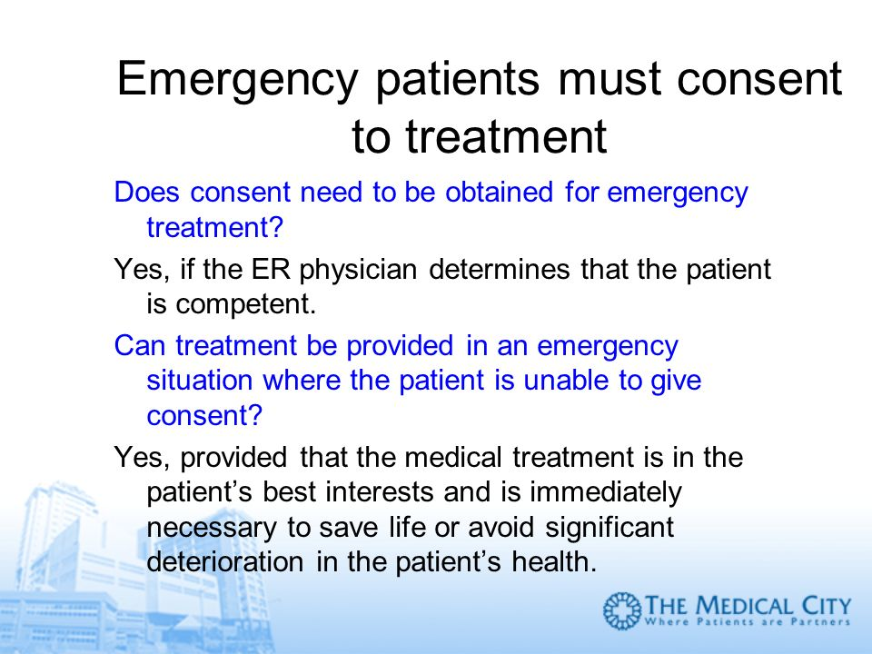 Emergency patients must consent to treatment Does consent need to be obtained for emergency treatment? Yes, if the ER physician determines that the pa