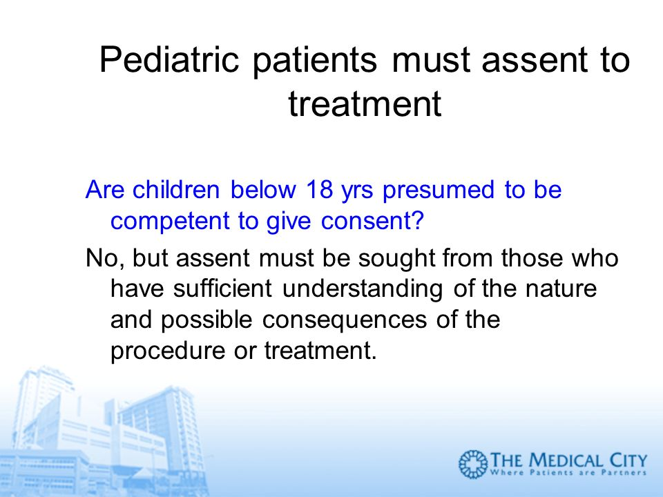 Pediatric patients must assent to treatment Are children below 18 yrs presumed to be competent to give consent? No, but assent must be sought from tho