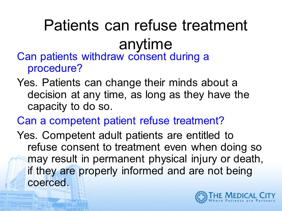 Patients can refuse treatment anytime Can patients withdraw consent during a procedure? Yes. Patients can change their minds about a decision at any t