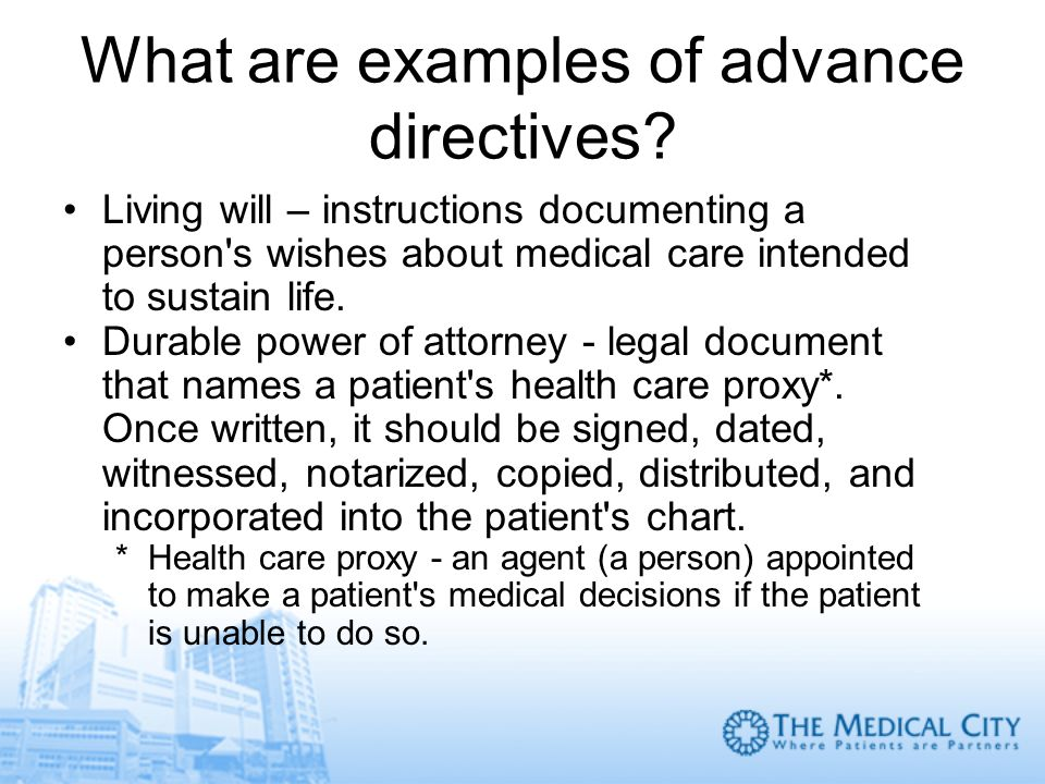 What are examples of advance directives? Living will – instructions documenting a person's wishes about medical care intended to sustain life. Durable