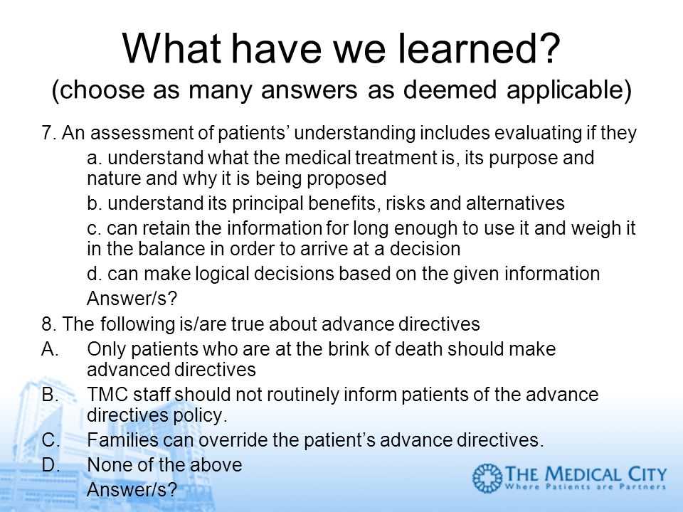 What have we learned? (choose as many answers as deemed applicable) 7. An assessment of patients understanding includes evaluating if they a. understa